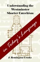Understanding the Westminster Shorter Catechism in Today's Language ebook by J. Remington Crooks