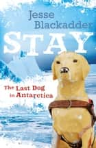 Stay: The Last Dog In Antarctica ebook by Jesse Blackadder