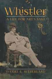 Whistler - A Life for Art's Sake ebook by Daniel E. Sutherland