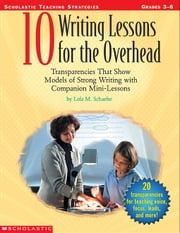 10 Writing Lessons for the Overhead: Transparencies That Show Models of Strong Writing With Companion Mini-Lessons ebook by Schaefer, Lola M.