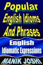 Popular English Idioms and Phrases: English Idiomatic Expressions ebook by Manik Joshi