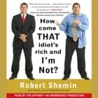 How Come That Idiot's Rich And I'm Not? audiobook by Robert Shemin