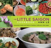 Little Saigon Cookbook - Vietnamese Cuisine and Culture in Southern California's Little Saigon ebook by Ann Le,Julie Ashborn
