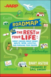 AARP Roadmap for the Rest of Your Life - Smart Choices About Money, Health, Work, Lifestyle ... and Pursuing Your Dreams ebook by Bart Astor,Gail Sheehy