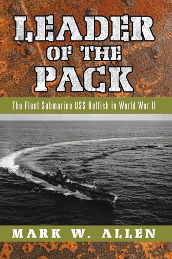 Leader of the Pack - The Fleet Submarine USS Batfish in World War II ebook by Mark W. Allen
