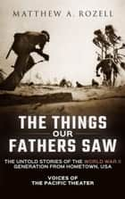 The Things Our Fathers Saw-The Untold Stories of the World War II Generation from Hometown, USA-Voices of the Pacific Theater ebook door Matthew Rozell