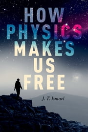 How Physics Makes Us Free ebook by J. T. Ismael