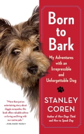 Born to Bark - My Adventures with an Irrepressible and Unforgettable Dog ebook by Stanley Coren