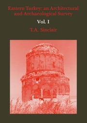Eastern Turkey - An Architectural & Archaeological Survey, Volume I ebook by T.A. Sinclair