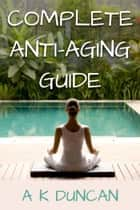 Complete Anti-aging Guide ebook by Alasdair K Duncan