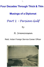 Four Decades Through Thick & Thin: Musings of a Diplomat Part One - Persian Gulf ebook by N Sreenivasan
