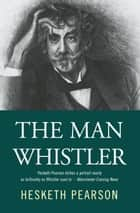 The Man Whistler ebook by Hesketh Pearson