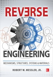 Reverse Engineering: Mechanisms, Structures, Systems & Materials ebook by Robert W. Messler Jr.