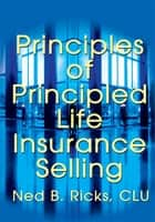 Principles of Principled Life Insurance Selling ebook by Ned B. Ricks