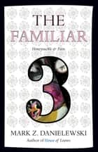 The Familiar, Volume 3 - Honeysuckle & Pain ebook by Mark Z. Danielewski