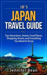 Japan Travel Guide: Top Attractions, Hotels, Food Places, Shopping Streets, and Everything You Need to Know - JB's Travel Guides ebook by Jennifer Bean