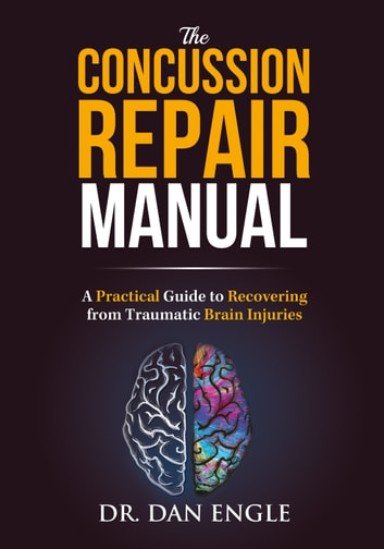 The Concussion Repair Manual - A Practical Guide to Recovering from Traumatic Brain Injuries ebook by Dr. Dan Engle