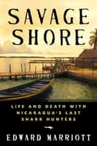 Savage Shore - Life and Death with Nicaragua's Last Shark Hunters eBook by Edward Marriott