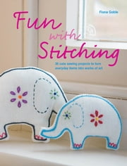 Fun with Stitching: 35 Cute Sewing Projects to Turn Everyday Items into Works of Art ebook by Fiona Goble