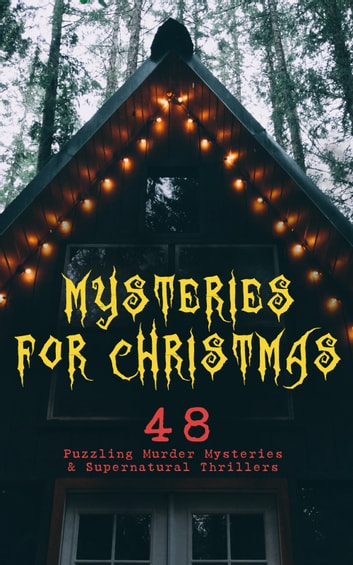 Mysteries for Christmas: 48 Puzzling Murder Mysteries & Supernatural Thrillers - What the Shepherd Saw, The Ghosts at Grantley, The Mystery of Room Five, The Adventure of the Blue Carbuncle, The Silver Hatchet, The Wolves of Cernogratz, A Terrible Christmas Eve... ebook by Arthur Conan Doyle,Edgar Wallace,G. K. Chesterton,Saki,R. Austin Freeman,Fred M. White,Arthur Cheney Train,Wilkie Collins,Emmuska Orczy,Louisa M. Alcott,M.R. James,Thomas Hardy,Robert Louis Stevenson,Sabine Baring-Gould,Nathaniel Hawthorne,Charles Dickens,Fergus Hume,John Kendrick Bangs,Jerome K. Jerome,Leonard Kip,Catherine Crowe,Lucie E. Jackson,William Douglas O'Connor,Frank R. Stockton,James Bowker,Grant Allen,Florence Marryat,Katherine Rickford,J. M. Barrie,Joseph Sheridan Le Fanu,George MacDonald,Bithia Mary Croker,Mary Elizabeth Braddon,Catherine L. Pirkis,E. F. Benson