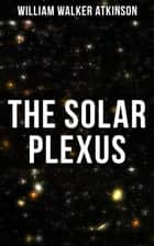 The Solar Plexus ebook by William Walker Atkinson