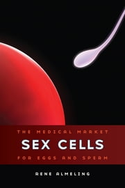 Sex Cells - The Medical Market for Eggs and Sperm ebook by Rene Almeling