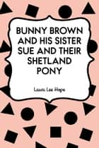 Bunny Brown and His Sister Sue and Their Shetland Pony ebook by Laura Lee Hope