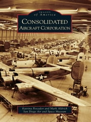 Consolidated Aircraft Corporation ebook by Katrina Pescador,Mark Aldrich,San Diego Air and Space Museum