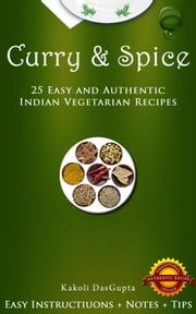 Curry And Spice: 25 Easy and Authentic Indian Vegetarian Recipes ebook by Kakoli DasGupta