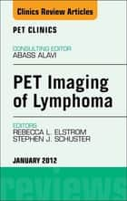 PET Imaging of Lymphoma, An Issue of PET Clinics ebook by Rebecca Elstrom,Stephen Schuster