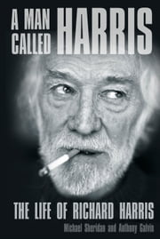 A Man Called Harris - The Life of Richard Harris ebook by Michael Sheridan,Anthony Galvin