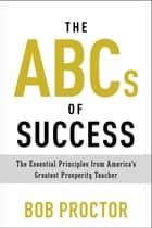 The ABCs of Success - The Essential Principles from America's Greatest Prosperity Teacher ebook by Bob Proctor