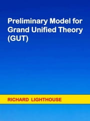 Preliminary Model for Grand Unified Theory (GUT) ebook by Richard Lighthouse