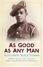 As Good as Any Man - Scotland's Black Tommy ebook by John Sadler, Rosie Serdville, Morag Miller,...