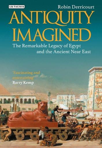 Antiquity Imagined - The Remarkable Legacy of Egypt and the Ancient Near East ebook by Robin Derricourt