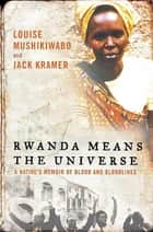 Rwanda Means the Universe - A Native's Memoir of Blood and Bloodlines ebook by Louise Mushikiwabo, Jack Kramer
