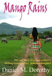 Mango Rains - The Epic Story of a Thai Mother's Lifelong Search For Her Abducted Daughter ebook by Daniel M. Dorothy