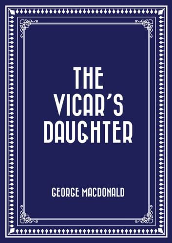 The Vicar's Daughter ebook by George MacDonald