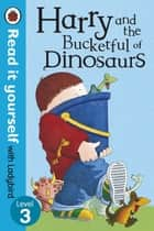 Harry and the Bucketful of Dinosaurs - Read it yourself with Ladybird - Level 3 ebook by Ian Whybrow