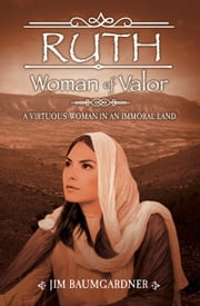 Ruth - Woman of Valor - A Virtuous Woman in an Immoral Land ebook by Jim Baumgardner