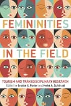 Femininities in the Field - Tourism and Transdisciplinary Research ebook by Brooke A. Porter, Heike A. Schänzel