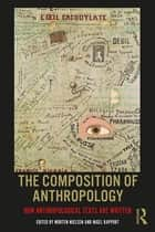 The Composition of Anthropology - How Anthropological Texts Are Written ebook by Morten Nielsen, Nigel Rapport