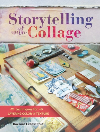 Storytelling with Collage - Techniques for Layering, Color and Texture ebook by Roxanne Evans Stout