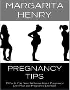 Pregnancy Tips: 15 Facts You Need to Know About Pregnancy Diet Plan and Pregnancy Exercise ebook by Margarita Henry