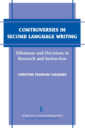 Controversies in Second Language Writing - Dilemmas and Decisions in Research and Instruction ebook by Christine Pearson Casanave