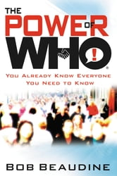 The Power of Who - You Already Know Everyone You Need to Know ebook by Bob Beaudine