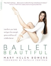 Ballet Beautiful - Transform Your Body and Gain the Strength, Grace, and Focus of a Ballet Dancer ebook by Mary Helen Bowers