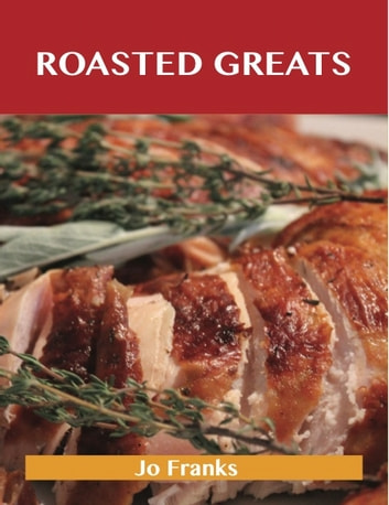 Roasted Greats: Delicious Roasted Recipes, The Top 100 Roasted Recipes ebook by Jo Franks