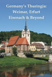 Germany's Thuringia: Weimar, Erfurt, Eisenach & Beyond ebook by Henrik  Bekker