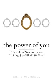 The Power of You - How to Live Your Authentic, Exciting, Joy-Filled Life Now! ebook by Chris Michaels